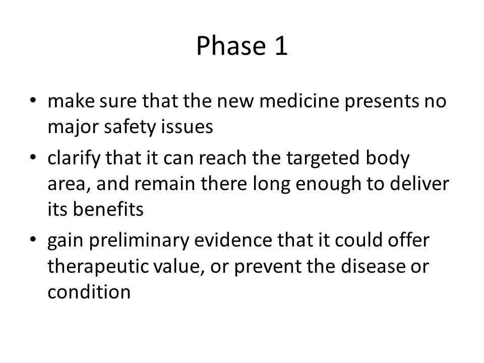 Phase 1 make sure that the new medicine presents no major safety issues.