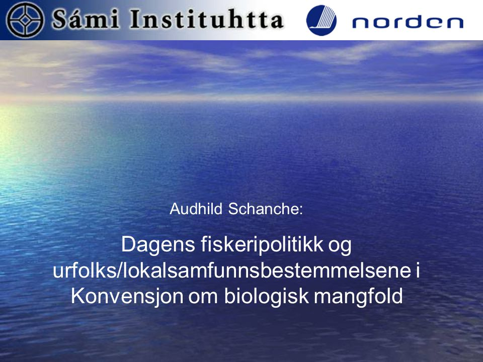 Audhild Schanche: Dagens fiskeripolitikk og urfolks/lokalsamfunnsbestemmelsene i Konvensjon om biologisk mangfold.