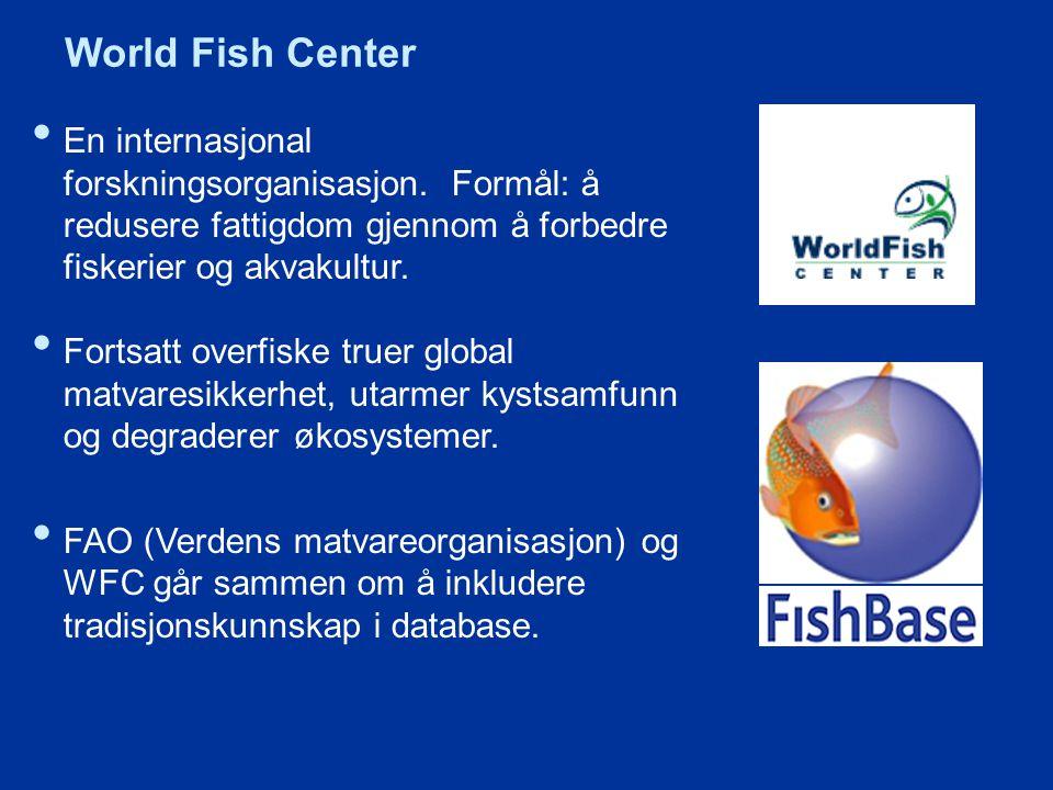 World Fish Center En internasjonal forskningsorganisasjon. Formål: å redusere fattigdom gjennom å forbedre fiskerier og akvakultur.