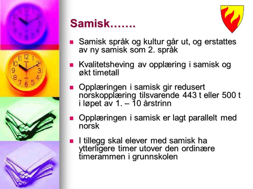 Samisk……. Samisk språk og kultur går ut, og erstattes av ny samisk som 2. språk. Kvalitetsheving av opplæring i samisk og økt timetall.