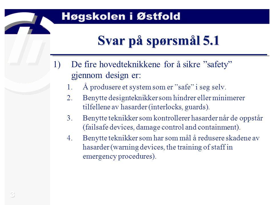Svar på spørsmål 5.1 De fire hovedteknikkene for å sikre safety gjennom design er: Å produsere et system som er safe i seg selv.