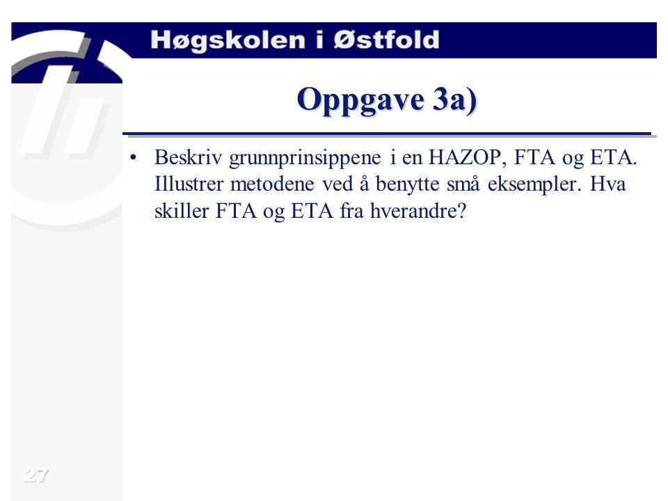 Oppgave 3a) Beskriv grunnprinsippene i en HAZOP, FTA og ETA.