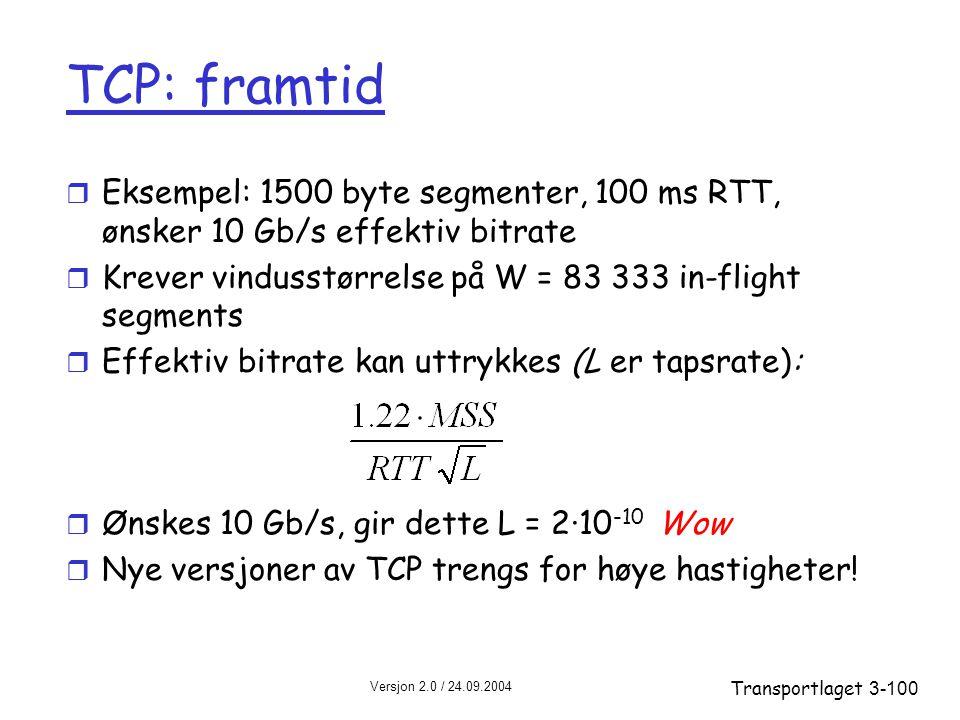 TCP: framtid Eksempel: 1500 byte segmenter, 100 ms RTT, ønsker 10 Gb/s effektiv bitrate. Krever vindusstørrelse på W = 83 333 in-flight segments.