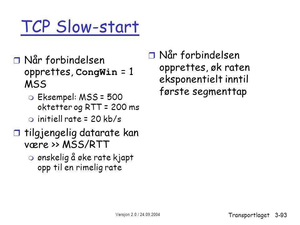 TCP Slow-start Når forbindelsen opprettes, øk raten eksponentielt inntil første segmenttap. Når forbindelsen opprettes, CongWin = 1 MSS.
