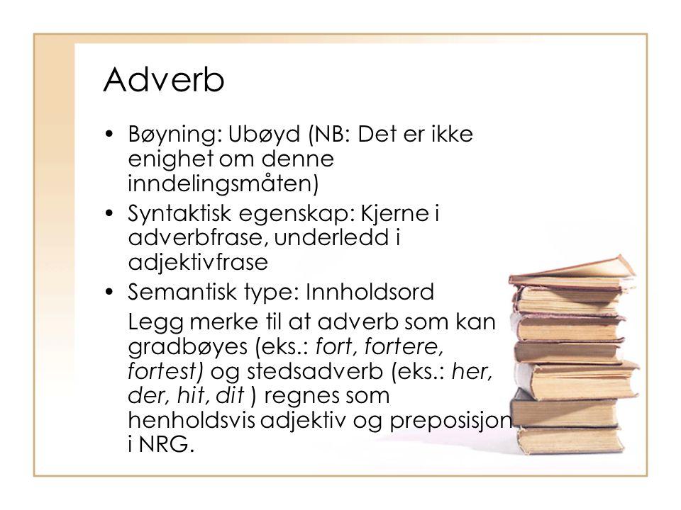 Adverb Bøyning: Ubøyd (NB: Det er ikke enighet om denne inndelingsmåten) Syntaktisk egenskap: Kjerne i adverbfrase, underledd i adjektivfrase.