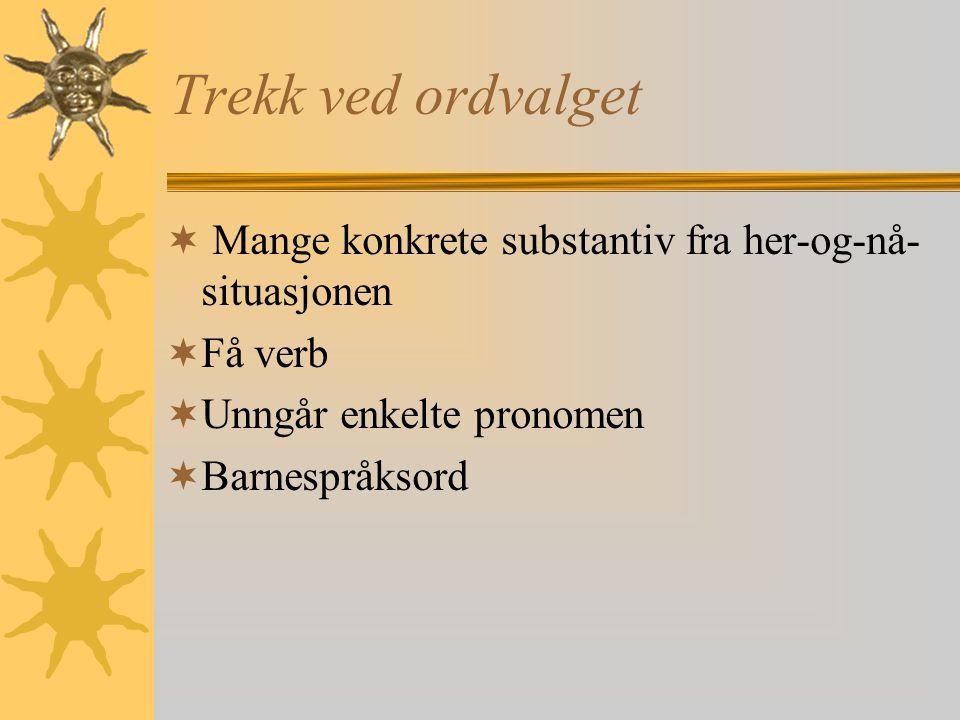 Trekk ved ordvalget Mange konkrete substantiv fra her-og-nå-situasjonen. Få verb. Unngår enkelte pronomen.