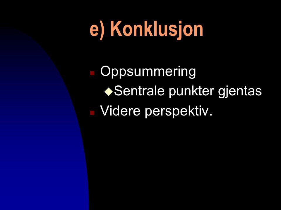 e) Konklusjon Oppsummering Videre perspektiv. Sentrale punkter gjentas
