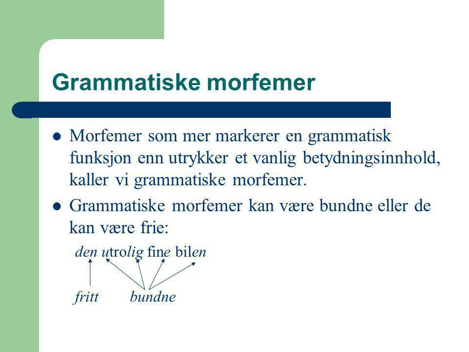 Grammatiske morfemer Morfemer som mer markerer en grammatisk funksjon enn utrykker et vanlig betydningsinnhold, kaller vi grammatiske morfemer.