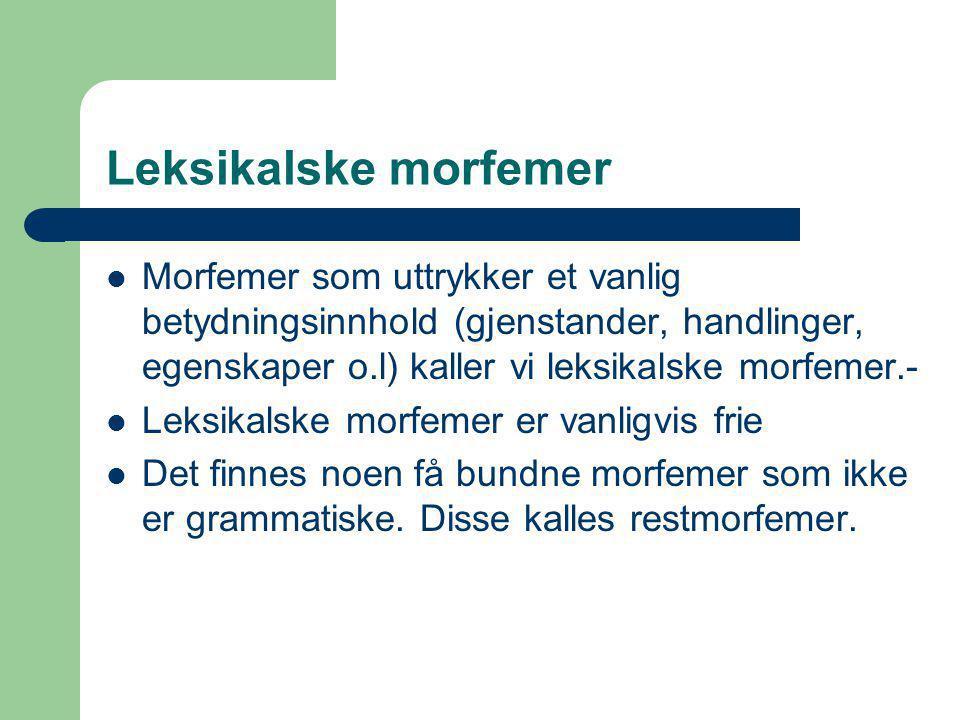 Leksikalske morfemer Morfemer som uttrykker et vanlig betydningsinnhold (gjenstander, handlinger, egenskaper o.l) kaller vi leksikalske morfemer.-
