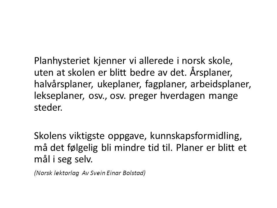 Planhysteriet kjenner vi allerede i norsk skole, uten at skolen er blitt bedre av det. Årsplaner, halvårsplaner, ukeplaner, fagplaner, arbeidsplaner, lekseplaner, osv., osv. preger hverdagen mange steder.
