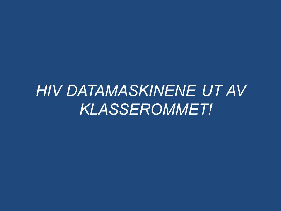 HIV DATAMASKINENE UT AV KLASSEROMMET!