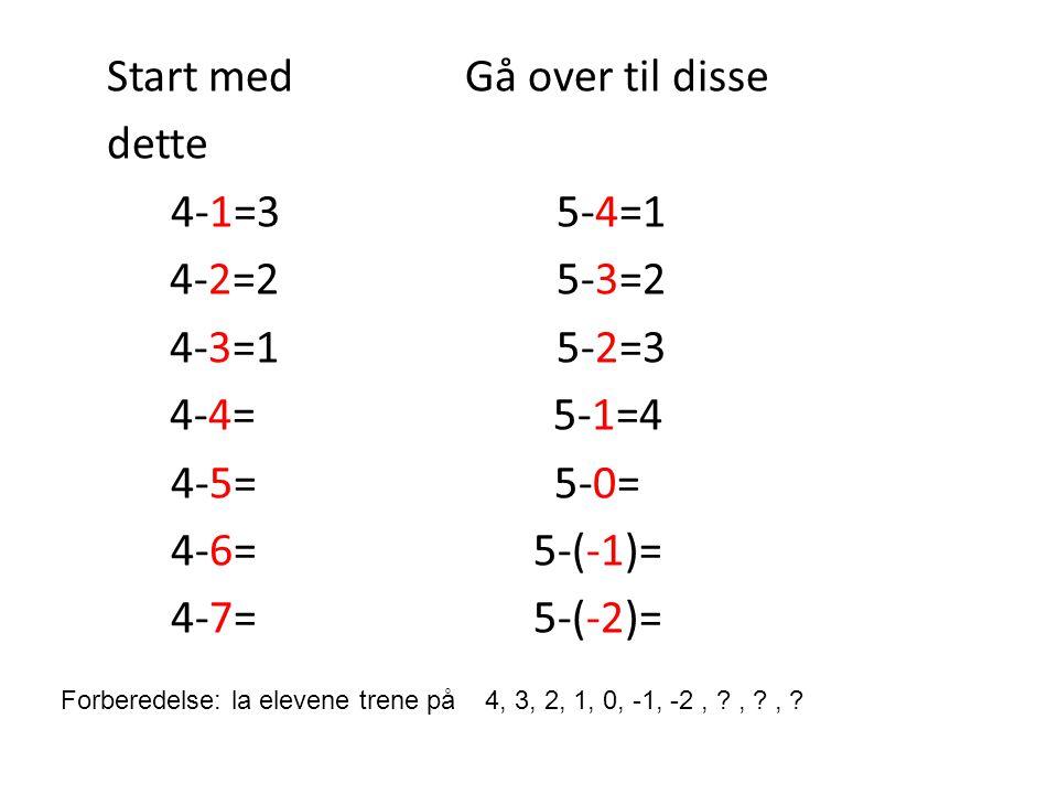Start med Gå over til disse dette 4-1=3 5-4=1 4-2=2 5-3=2 4-3=1 5-2=3 4-4= 5-1=4 4-5= 5-0= 4-6= 5-(-1)= 4-7= 5-(-2)=