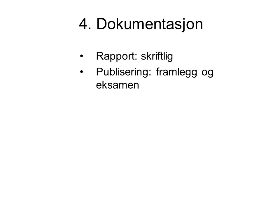4. Dokumentasjon Rapport: skriftlig Publisering: framlegg og eksamen