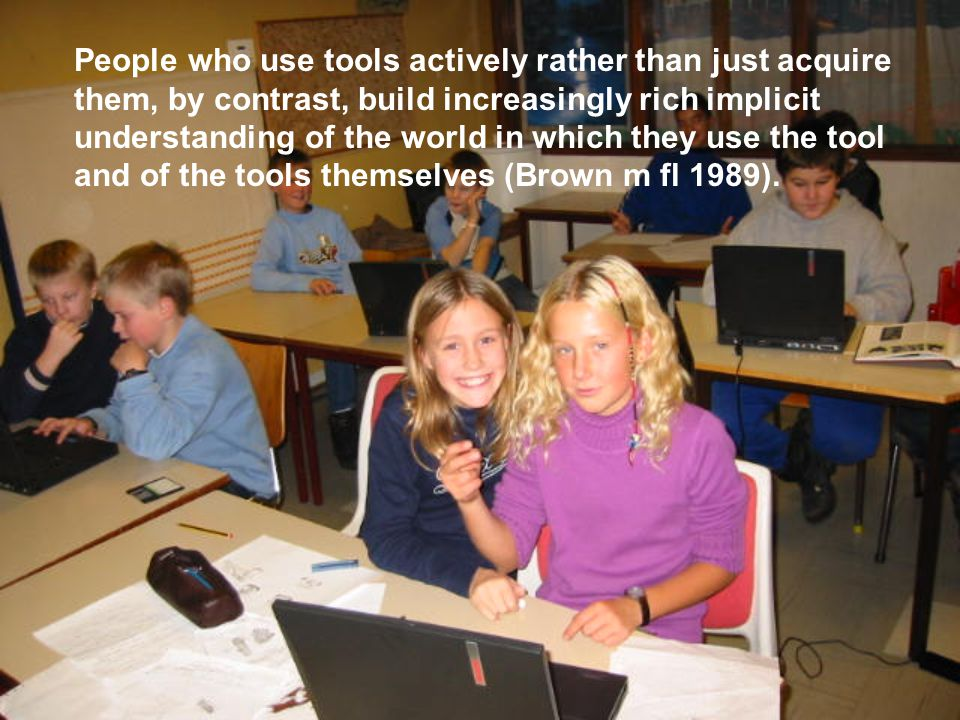 People who use tools actively rather than just acquire them, by contrast, build increasingly rich implicit understanding of the world in which they use the tool and of the tools themselves (Brown m fl 1989).