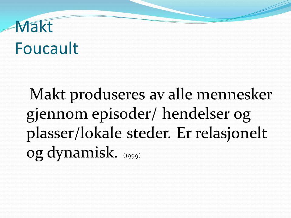 Makt Foucault Makt produseres av alle mennesker gjennom episoder/ hendelser og plasser/lokale steder.