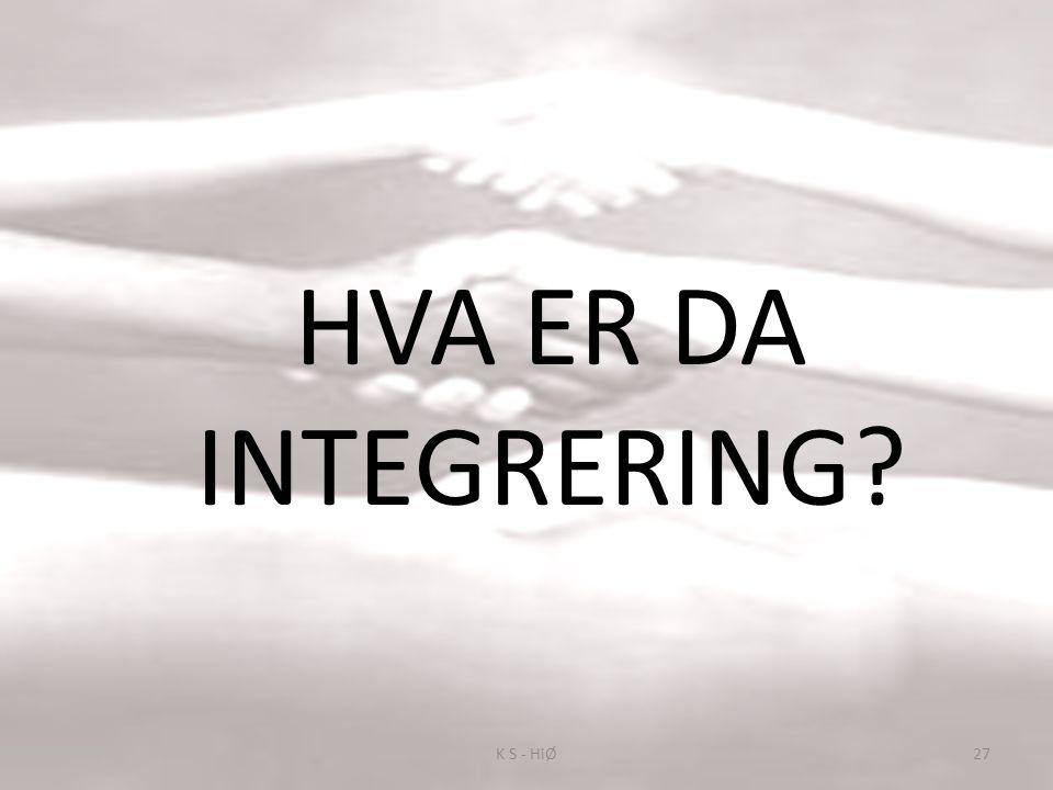 HVA ER DA INTEGRERING K S - HiØ