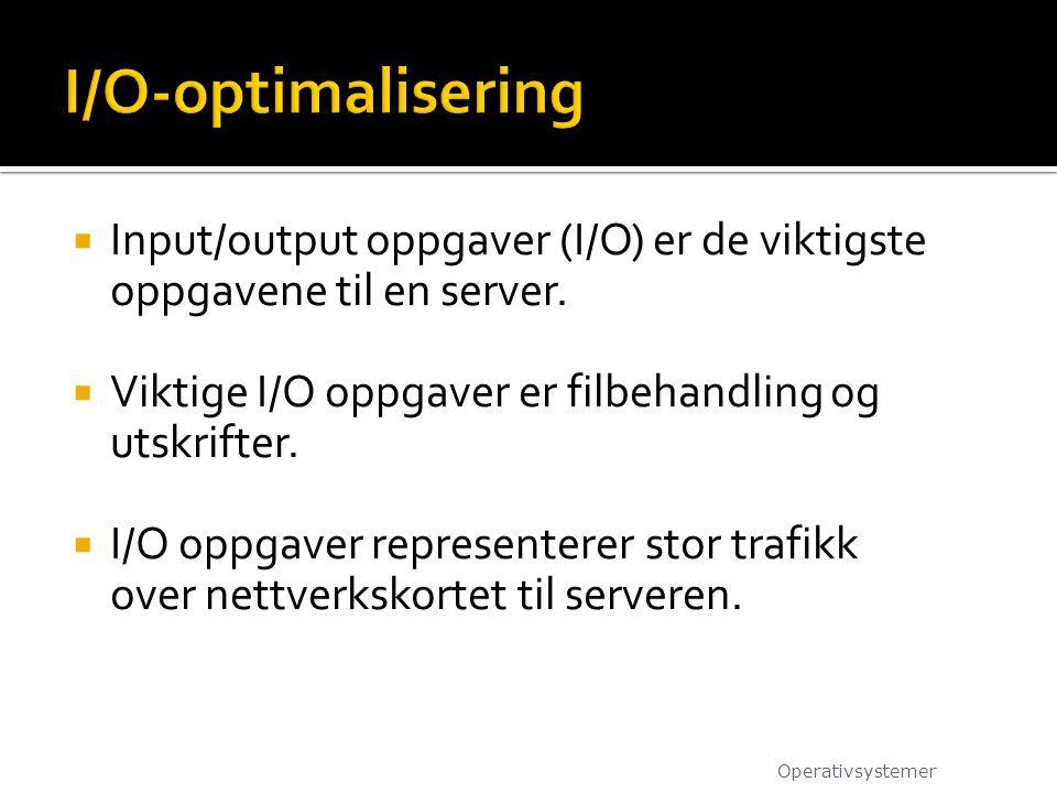 I/O-optimalisering Input/output oppgaver (I/O) er de viktigste oppgavene til en server. Viktige I/O oppgaver er filbehandling og utskrifter.