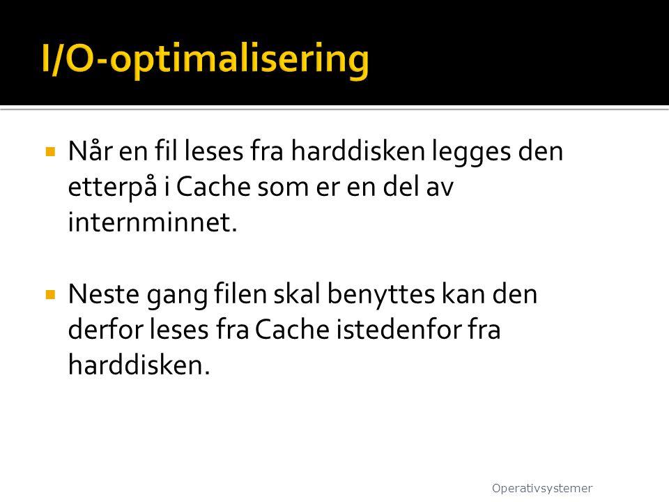 I/O-optimalisering Når en fil leses fra harddisken legges den etterpå i Cache som er en del av internminnet.