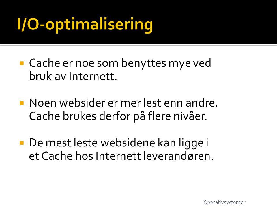 I/O-optimalisering Cache er noe som benyttes mye ved bruk av Internett. Noen websider er mer lest enn andre. Cache brukes derfor på flere nivåer.