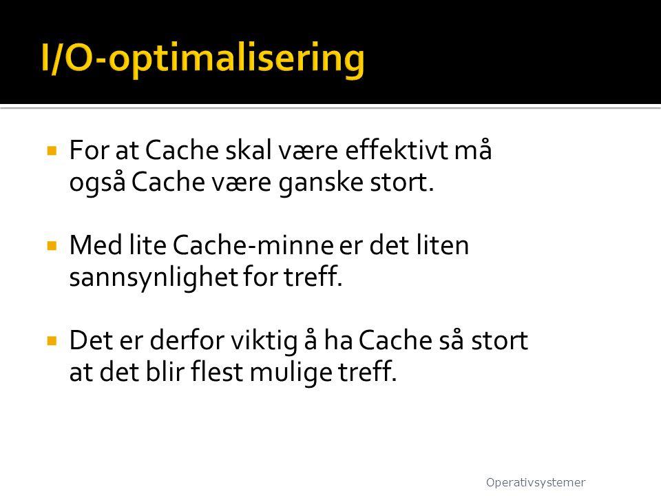 I/O-optimalisering For at Cache skal være effektivt må også Cache være ganske stort. Med lite Cache-minne er det liten sannsynlighet for treff.