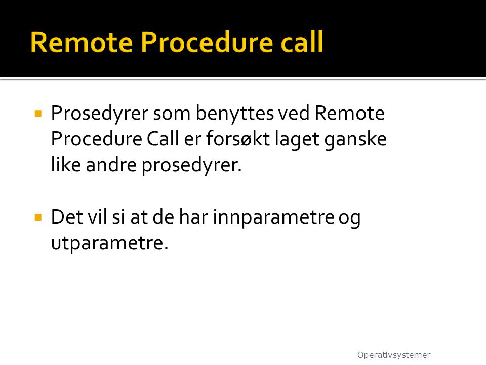 Remote Procedure call Prosedyrer som benyttes ved Remote Procedure Call er forsøkt laget ganske like andre prosedyrer.