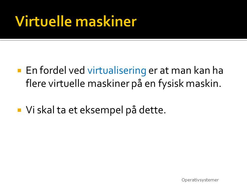 Virtuelle maskiner En fordel ved virtualisering er at man kan ha flere virtuelle maskiner på en fysisk maskin.