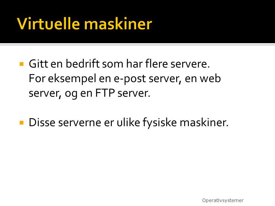 Virtuelle maskiner Gitt en bedrift som har flere servere. For eksempel en e-post server, en web server, og en FTP server.