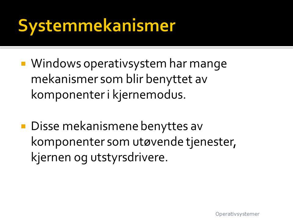 Systemmekanismer Windows operativsystem har mange mekanismer som blir benyttet av komponenter i kjernemodus.