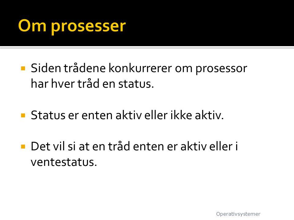 Om prosesser Siden trådene konkurrerer om prosessor har hver tråd en status. Status er enten aktiv eller ikke aktiv.