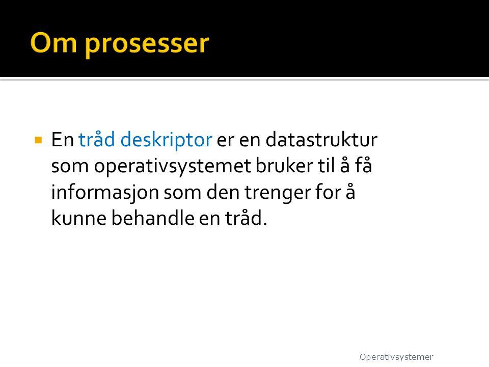 Om prosesser En tråd deskriptor er en datastruktur som operativsystemet bruker til å få informasjon som den trenger for å kunne behandle en tråd.