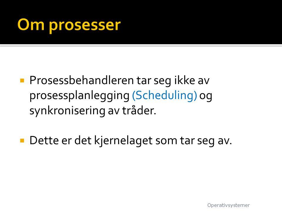 Om prosesser Prosessbehandleren tar seg ikke av prosessplanlegging (Scheduling) og synkronisering av tråder.