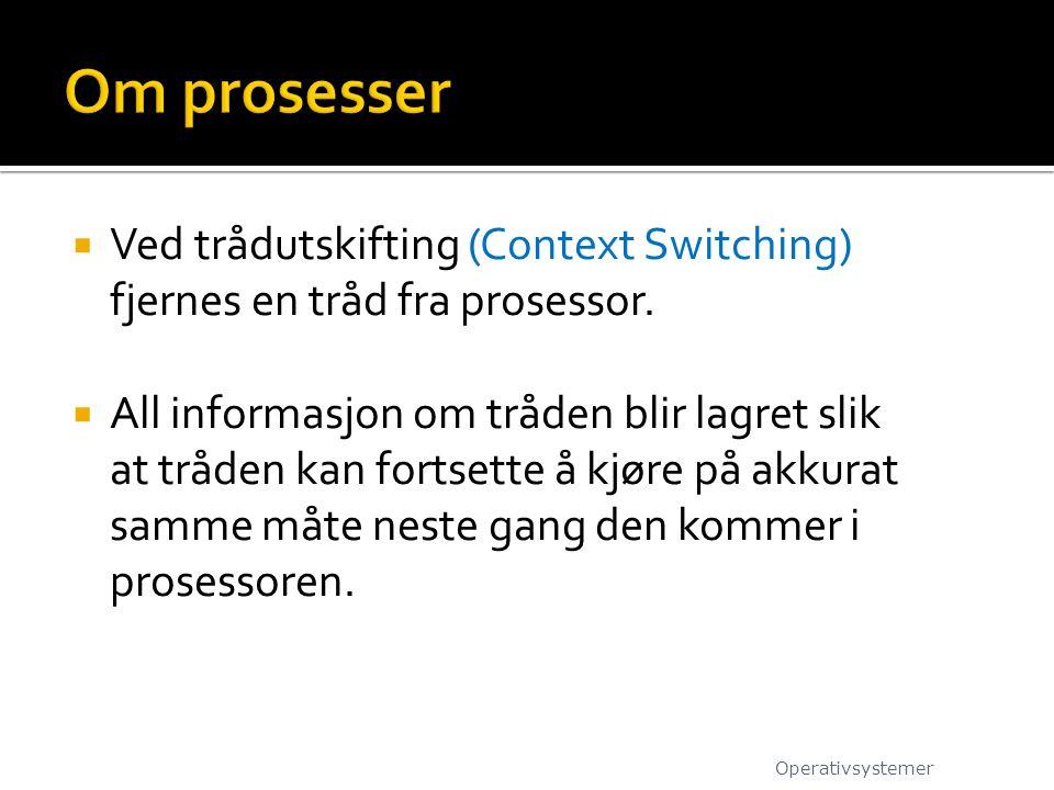 Om prosesser Ved trådutskifting (Context Switching) fjernes en tråd fra prosessor.