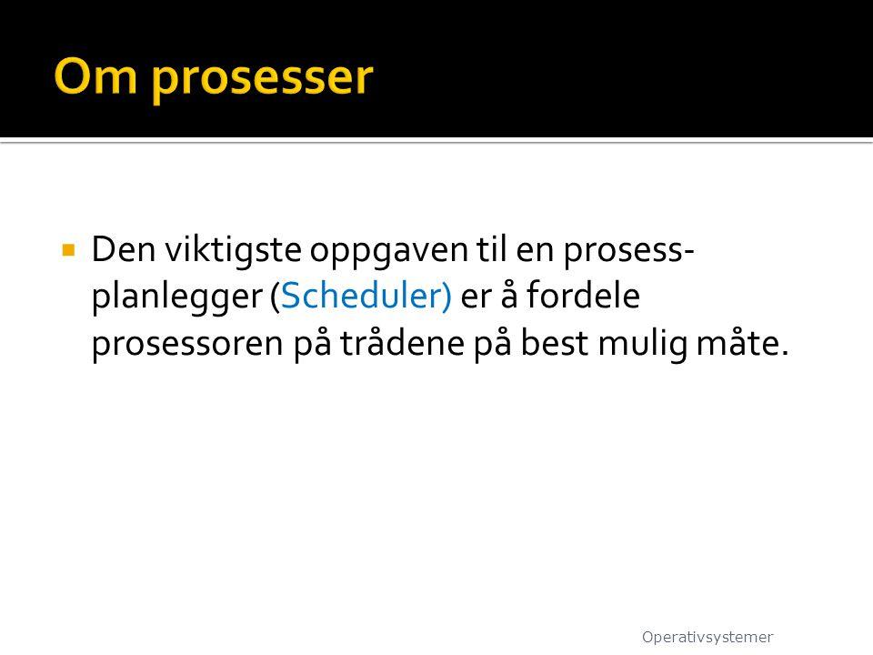 Om prosesser Den viktigste oppgaven til en prosess-planlegger (Scheduler) er å fordele prosessoren på trådene på best mulig måte.