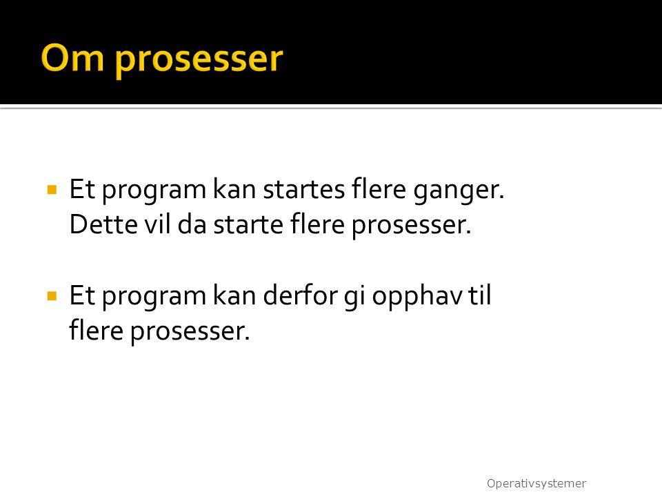 Om prosesser Et program kan startes flere ganger. Dette vil da starte flere prosesser. Et program kan derfor gi opphav til flere prosesser.