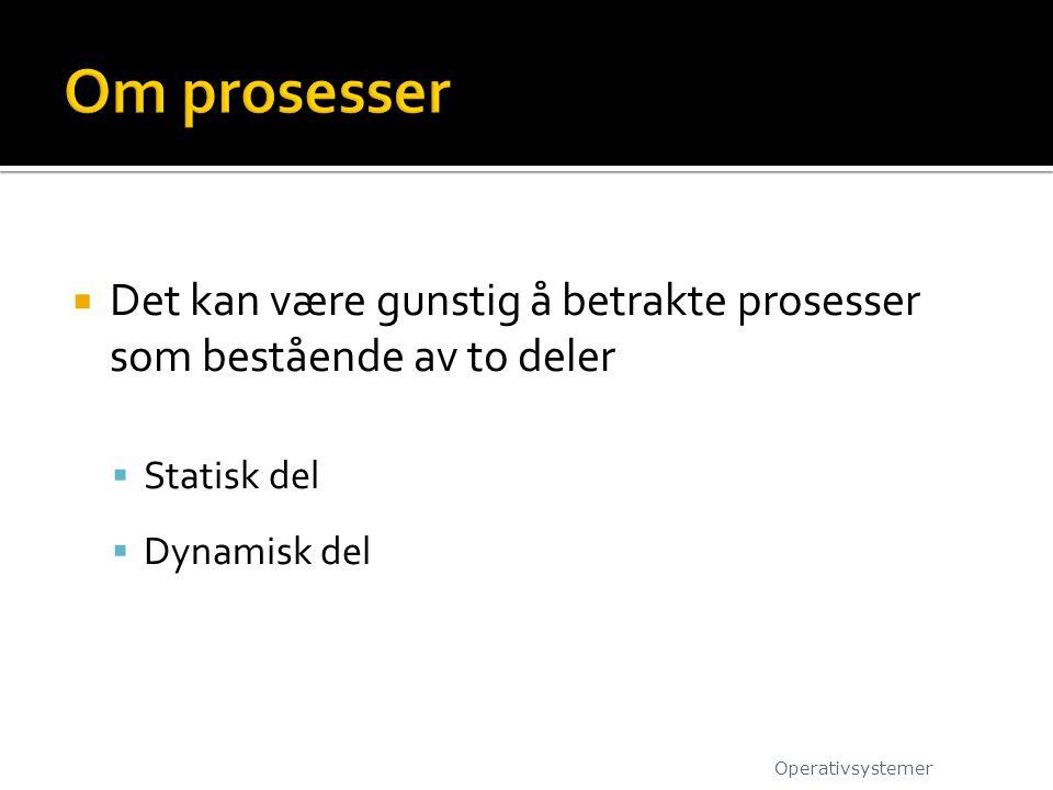 Om prosesser Det kan være gunstig å betrakte prosesser som bestående av to deler. Statisk del. Dynamisk del.