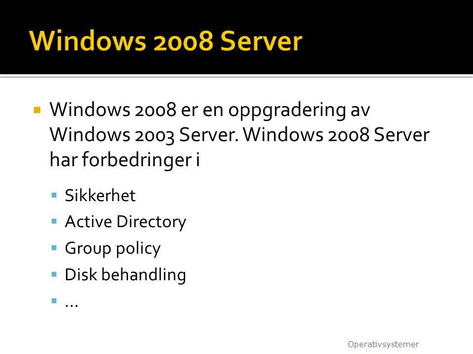 Windows 2008 Server Windows 2008 er en oppgradering av Windows 2003 Server. Windows 2008 Server har forbedringer i.