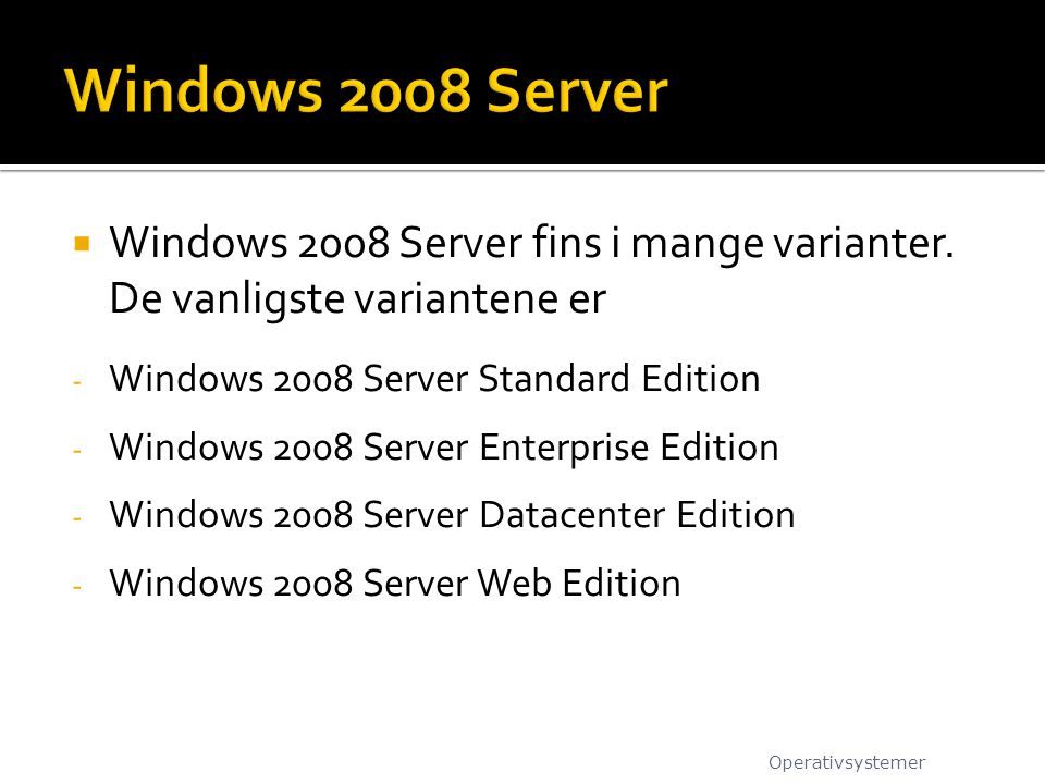 Windows 2008 Server Windows 2008 Server fins i mange varianter. De vanligste variantene er. Windows 2008 Server Standard Edition.