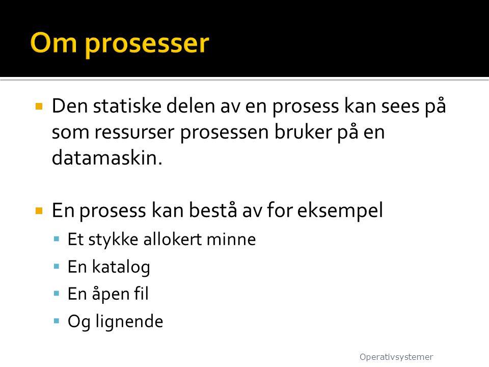 Om prosesser Den statiske delen av en prosess kan sees på som ressurser prosessen bruker på en datamaskin.