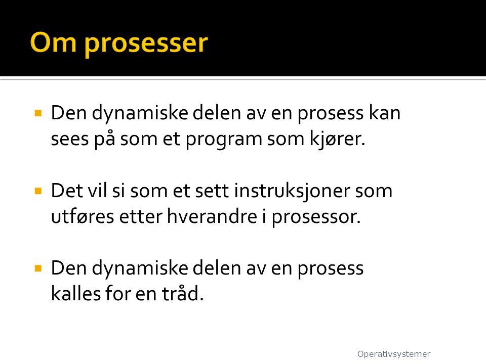 Om prosesser Den dynamiske delen av en prosess kan sees på som et program som kjører.
