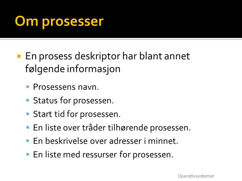 Om prosesser En prosess deskriptor har blant annet følgende informasjon. Prosessens navn. Status for prosessen.