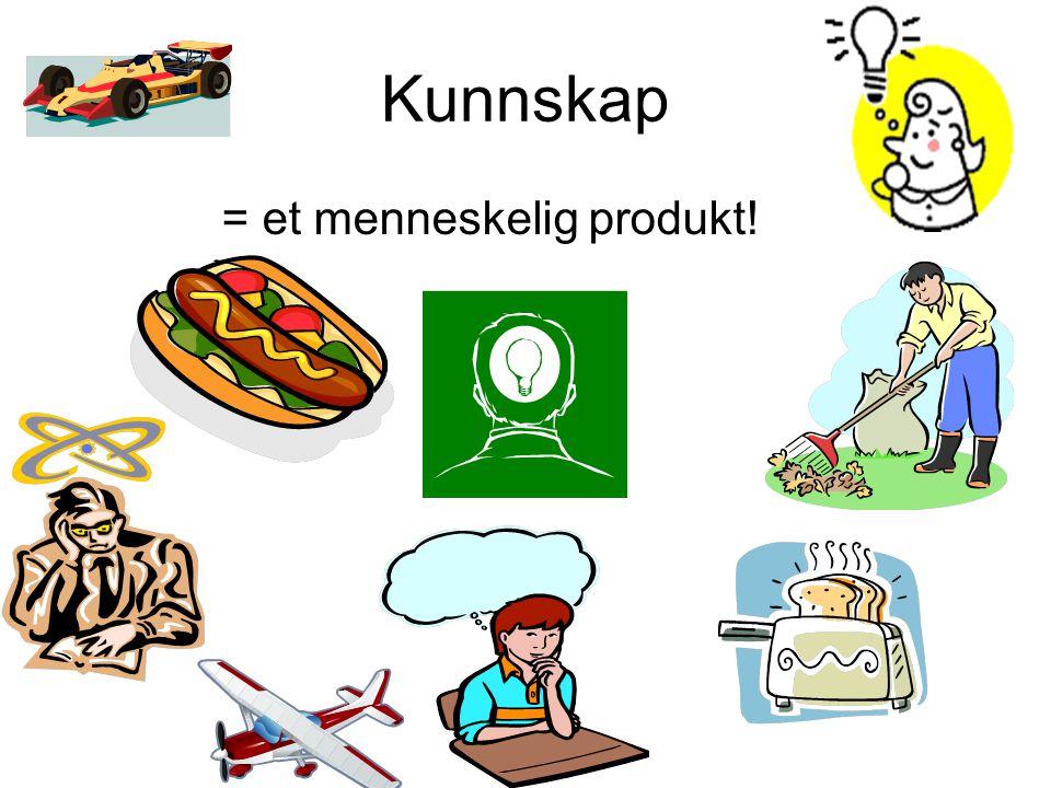 Kunnskap = et menneskelig produkt!