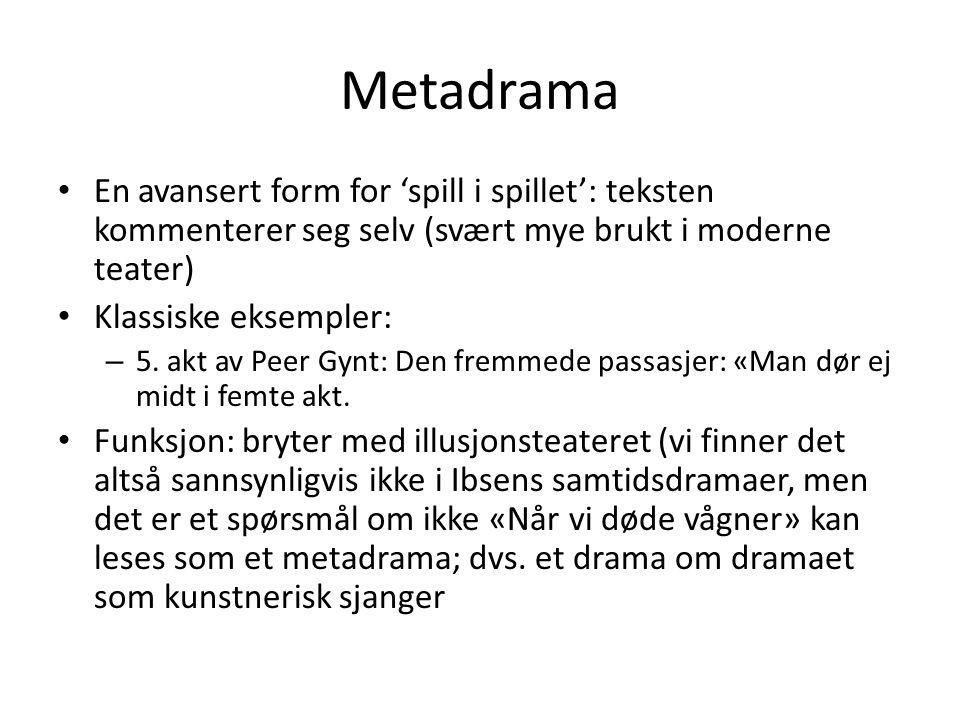 Metadrama En avansert form for 'spill i spillet': teksten kommenterer seg selv (svært mye brukt i moderne teater)