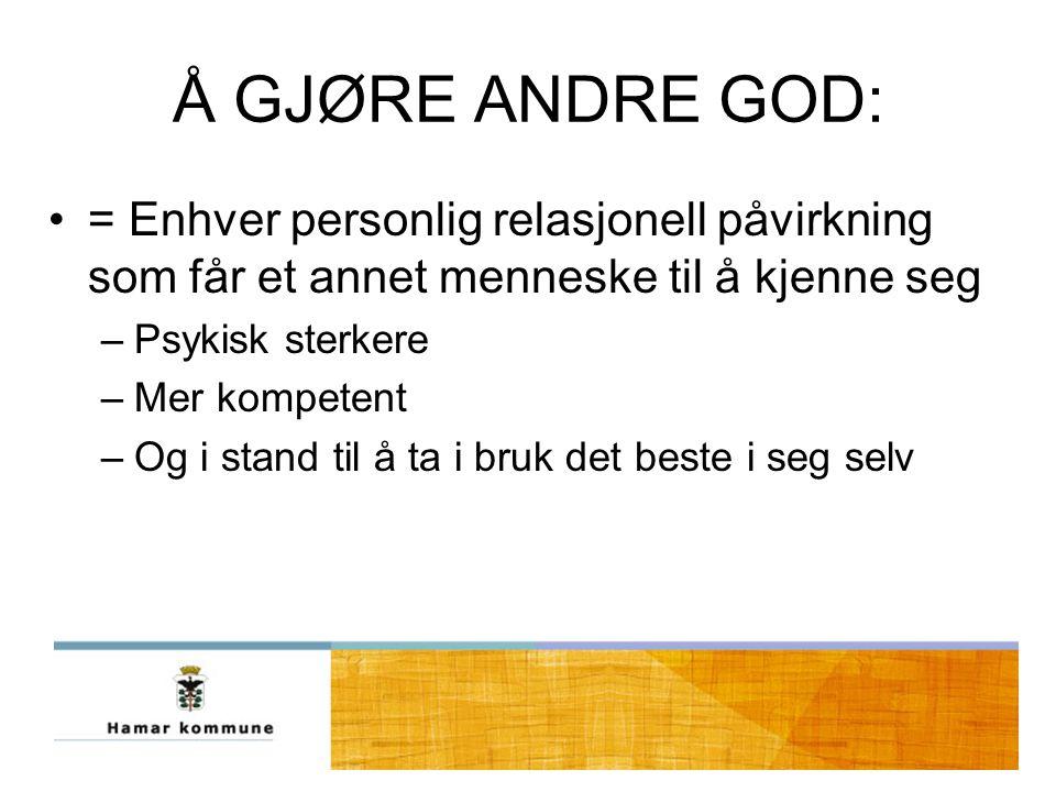 Å GJØRE ANDRE GOD: = Enhver personlig relasjonell påvirkning som får et annet menneske til å kjenne seg.