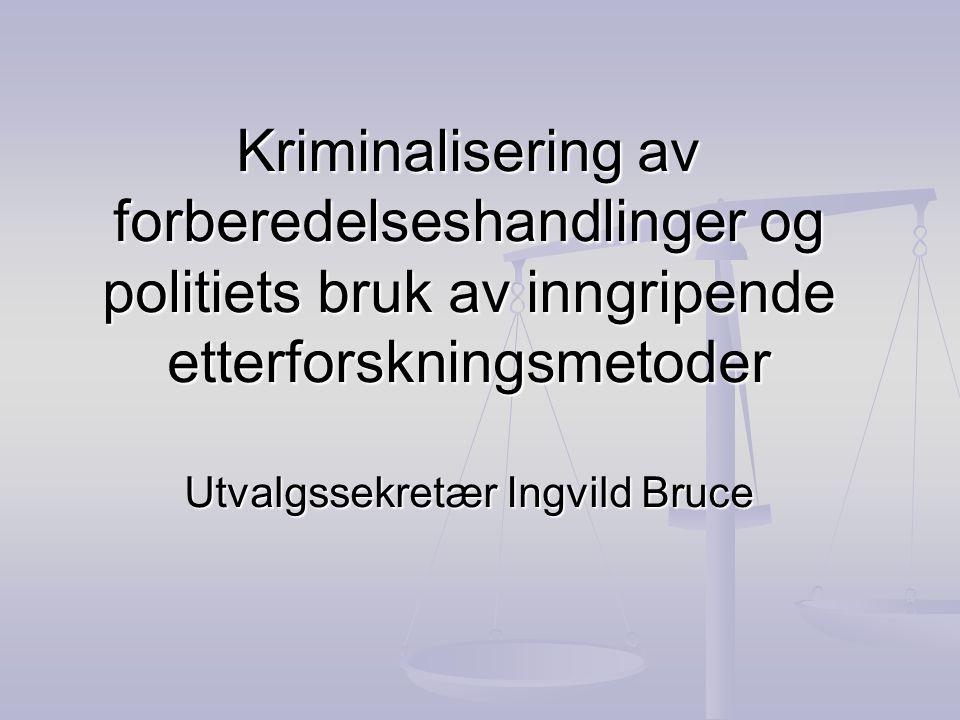Kriminalisering av forberedelseshandlinger og politiets bruk av inngripende etterforskningsmetoder Utvalgssekretær Ingvild Bruce