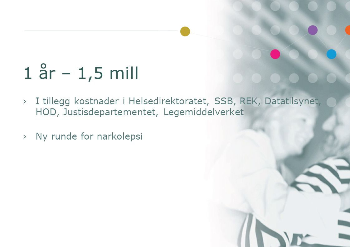 1 år – 1,5 mill I tillegg kostnader i Helsedirektoratet, SSB, REK, Datatilsynet, HOD, Justisdepartementet, Legemiddelverket.