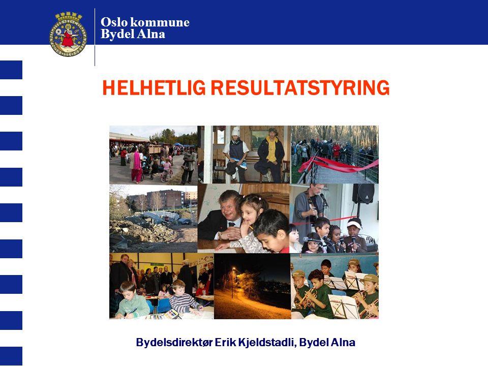 HELHETLIG RESULTATSTYRING Bydelsdirektør Erik Kjeldstadli, Bydel Alna