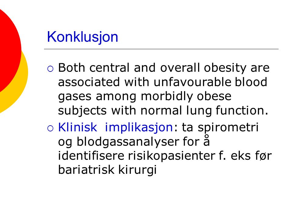 Konklusjon Both central and overall obesity are associated with unfavourable blood gases among morbidly obese subjects with normal lung function.