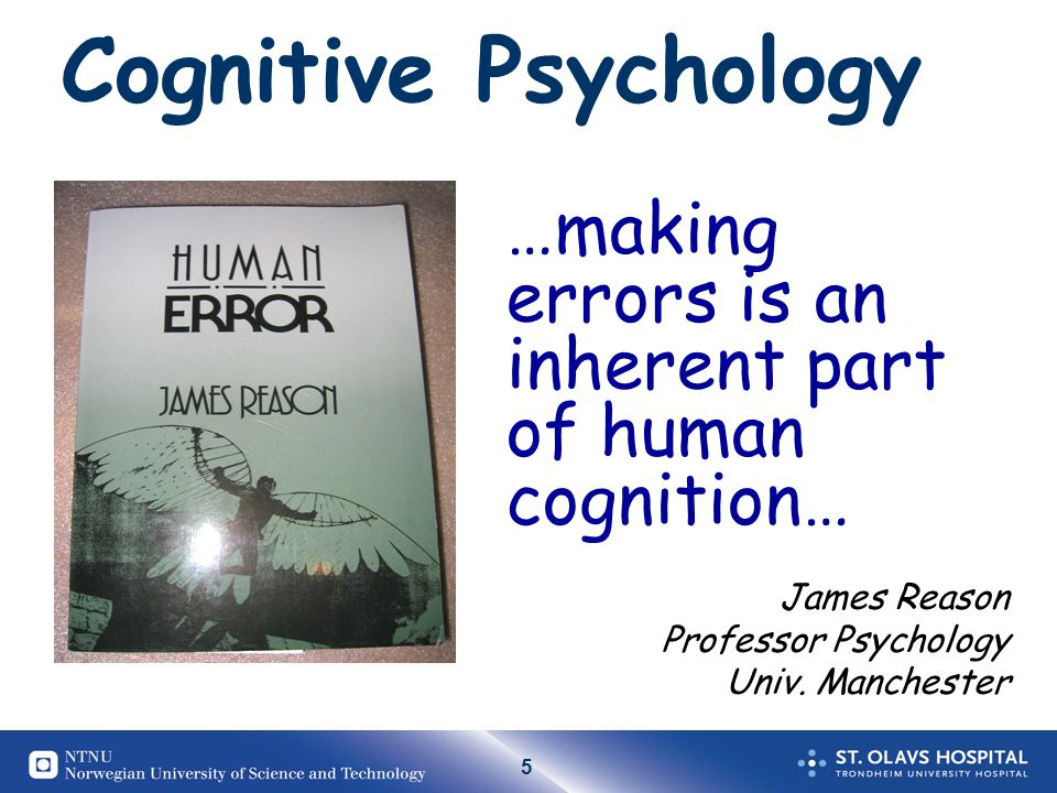 Cognitive Psychology …making errors is an inherent part of human cognition… James Reason. Professor Psychology.
