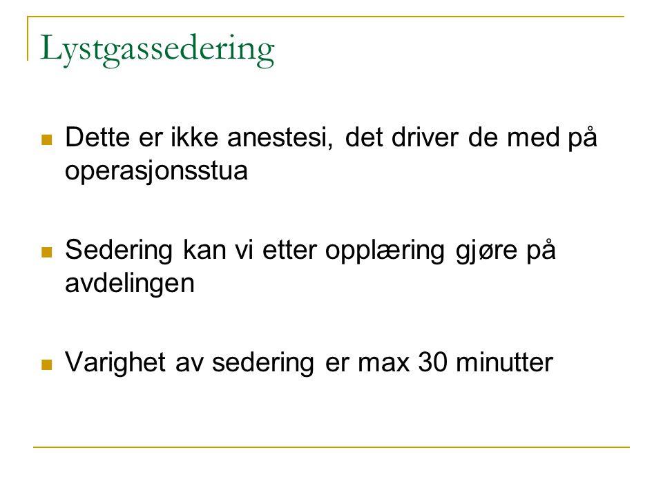 Lystgassedering Dette er ikke anestesi, det driver de med på operasjonsstua. Sedering kan vi etter opplæring gjøre på avdelingen.