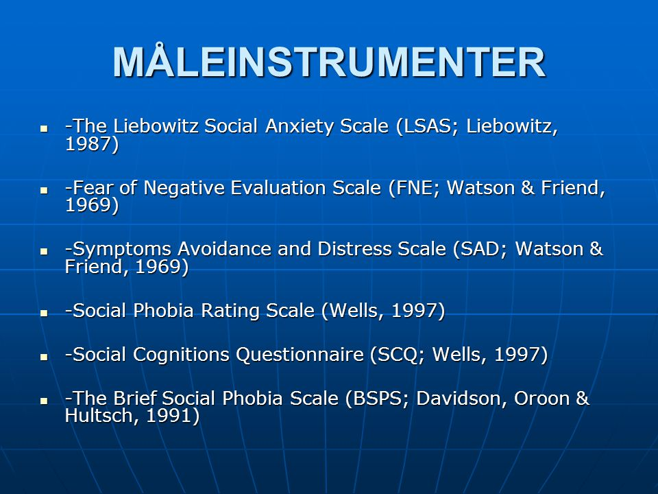 MÅLEINSTRUMENTER -The Liebowitz Social Anxiety Scale (LSAS; Liebowitz, 1987) -Fear of Negative Evaluation Scale (FNE; Watson & Friend, 1969)